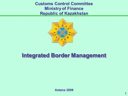 Astana 2009 Customs Control Committee Ministry of Finance Republic of Kazakhstan Integrated Border Management 1.