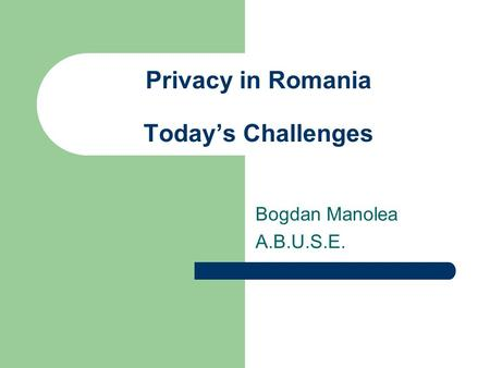 Privacy in Romania Today's Challenges Bogdan Manolea A.B.U.S.E.