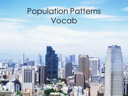 Population Patterns Vocab. Demography The study of population (numbers, ethnicities, common traits, distribution, density)