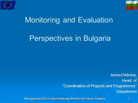 "Management of EU Funds Directorate, Ministry of Finance, Bulgaria1 Monitoring and Evaluation Perspectives in Bulgaria Jenya Dinkova, Head of ""Coordination."
