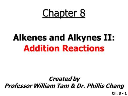 Created by Professor William Tam & Dr. Phillis Chang Ch. 8 - 1 Chapter 8 Alkenes and Alkynes II: Addition Reactions.