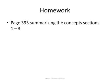 Homework Page 393 summarizing the concepts sections 1 – 3 Lesson 36 Honors Biology.