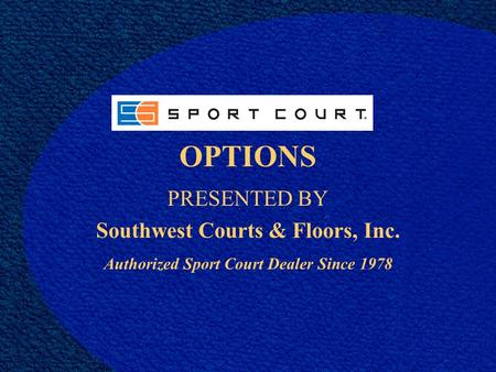 OPTIONS PRESENTED BY Southwest Courts & Floors, Inc. Authorized Sport Court Dealer Since 1978.