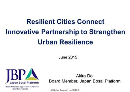 All Rights Reserved by JIN 2015 Resilient Cities Connect Innovative Partnership to Strengthen Urban Resilience Akira Doi Board Member, Japan Bosai Platform.