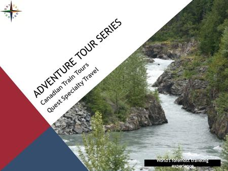 ADVENTURE TOUR SERIES Canadian Train Tours Quest Specialty Travel World's foremost traveling experience.