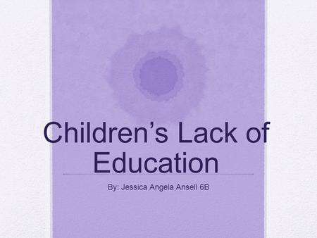 Children's Lack of Education By: Jessica Angela Ansell 6B.