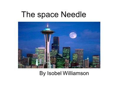 By Isobel Williamson The space Needle. Fun facts about the Space Needle ● The Space Needle's top, an aircraft warning beacon, is 605 feet tall and is.