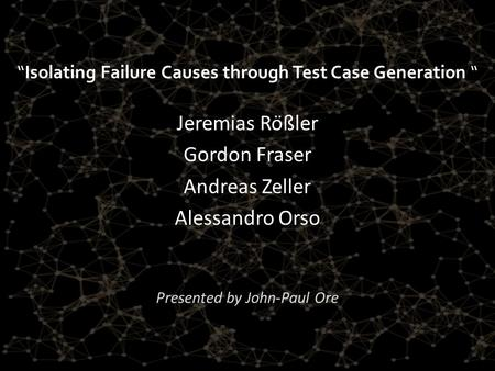 """Isolating Failure Causes through Test Case Generation "" Jeremias Rößler Gordon Fraser Andreas Zeller Alessandro Orso Presented by John-Paul Ore."