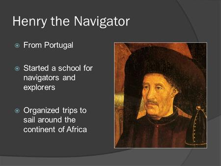 Henry the Navigator  From Portugal  Started a school for navigators and explorers  Organized trips to sail around the continent of Africa.