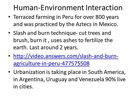 Human-Environment Interaction Terraced farming in Peru for over 800 years and was practiced by the Aztecs in Mexico. Slash and burn technique- cut trees.