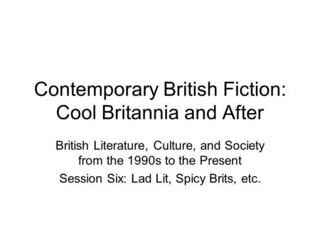 Contemporary British Fiction: Cool Britannia and After British Literature, Culture, and Society from the 1990s to the Present Session Six: Lad Lit, Spicy.
