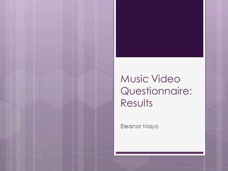 Music Video Questionnaire: Results Eleanor Mayo. Introduction and methodology  The purpose of conducting a questionnaire for the construction of the.