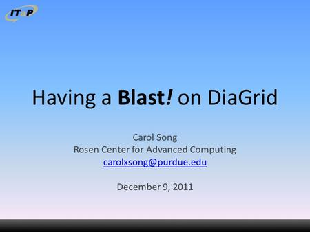 Having a Blast! on DiaGrid Carol Song Rosen Center for Advanced Computing December 9, 2011.