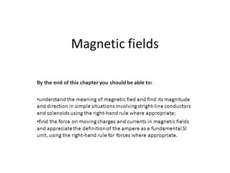 Magnetic fields By the end of this chapter you should be able to: understand the meaning of magnetic fied and find its magnitude and direction in simple.