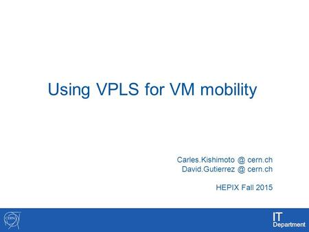 1 Using VPLS for VM mobility cern.ch cern.ch HEPIX Fall 2015.