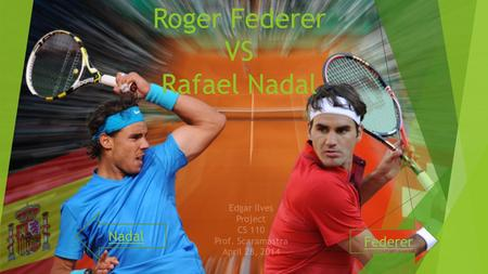Roger Federer VS Rafael Nadal Federer Nadal Edgar Ilves Project CS 110 Prof. Scaramastra April 28, 2014.