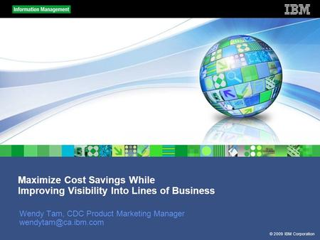 © 2009 IBM Corporation Maximize Cost Savings While Improving Visibility Into Lines of Business Wendy Tam, CDC Product Marketing Manager