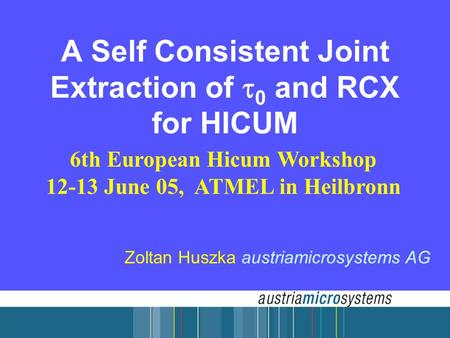 A Self Consistent Joint Extraction of  0 and RCX for HICUM 6th European Hicum Workshop 12-13 June 05, ATMEL in Heilbronn Zoltan Huszka austriamicrosystems.