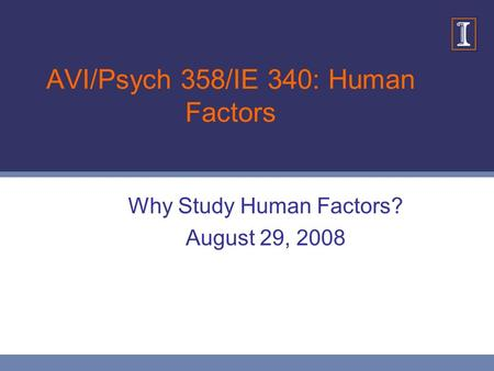 AVI/Psych 358/IE 340: Human Factors Why Study Human Factors? August 29, 2008.