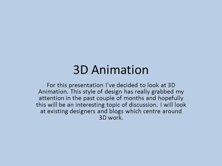 3D Animation For this presentation I've decided to look at 3D Animation. This style of design has really grabbed my attention in the past couple of months.