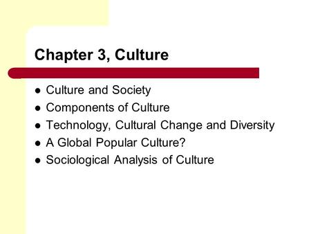 Chapter 3, Culture Culture and Society Components of Culture Technology, Cultural Change and Diversity A Global Popular Culture? Sociological Analysis.
