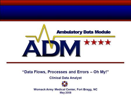 """Data Flows, Processes and Errors – Oh My!"" Clinical Data Analyst Womack Army Medical Center, Fort Bragg, NC May 2008."