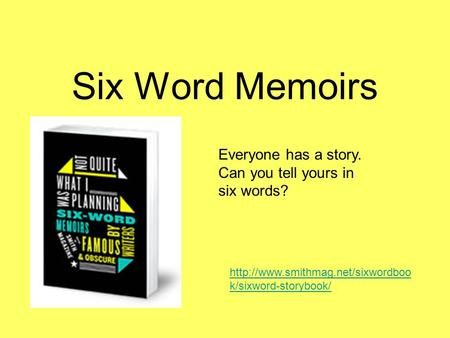 Six Word Memoirs Everyone has a story. Can you tell yours in six words?  k/sixword-storybook/