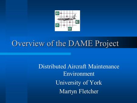 Overview of the DAME Project Distributed Aircraft Maintenance Environment University of York Martyn Fletcher.