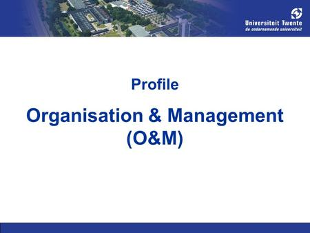 Profile Organisation & Management (O&M). Types of students Researchers: are curious Designers: are creative and constructive Managers: deal with processes.