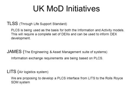 UK MoD Initiatives TLSS (Through Life Support Standard) PLCS is being used as the basis for both the Information and Activity models. This will require.