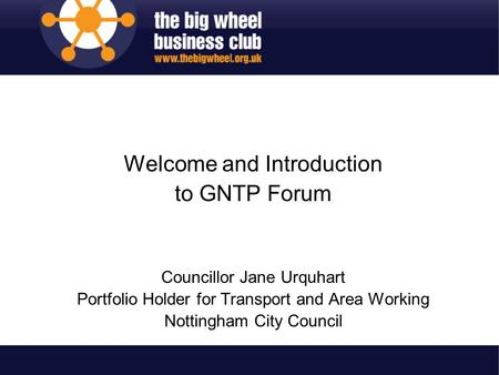 Welcome and Introduction to GNTP Forum Councillor Jane Urquhart Portfolio Holder for Transport and Area Working Nottingham City Council.
