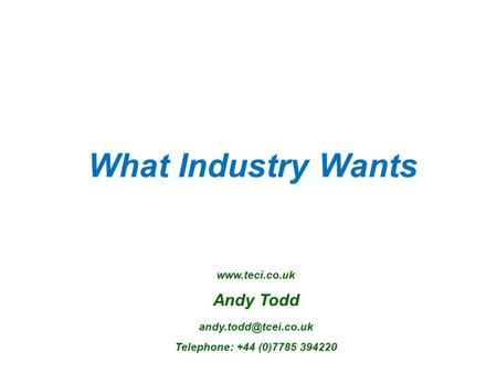 What Industry Wants  Andy Todd Telephone: +44 (0)7785 394220.