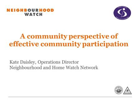 A community perspective of effective community participation Kate Daisley, Operations Director Neighbourhood and Home Watch Network.