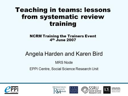 Teaching in teams: lessons from systematic review training NCRM Training the Trainers Event 4 th June 2007 Angela Harden and Karen Bird MRS Node EPPI Centre,