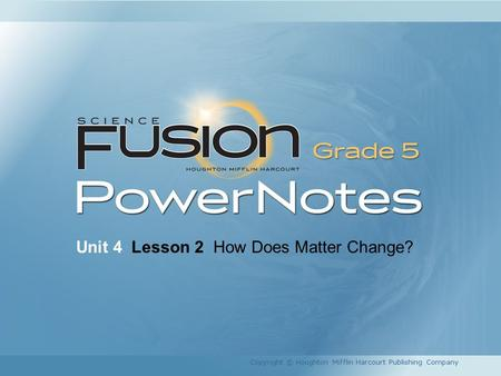 Unit 4 Lesson 2 How Does Matter Change? Copyright © Houghton Mifflin Harcourt Publishing Company.