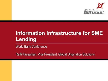 Information Infrastructure for SME Lending World Bank Conference Raffi Kassarjian, Vice President, Global Origination Solutions.