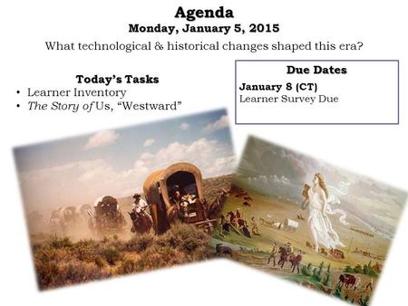 What technological & historical changes shaped this era?Agenda Monday, January 5, 2015 Due Dates January 8 (CT) Learner Survey Due Today's Tasks Learner.