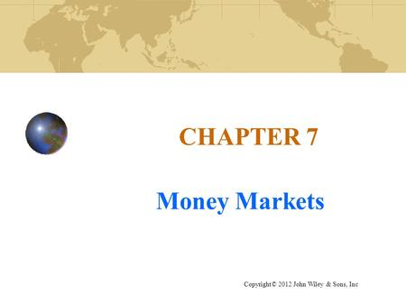 CHAPTER 7 Money Markets Copyright© 2012 John Wiley & Sons, Inc.