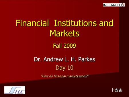 "Financial Institutions and Markets Fall 2009 Dr. Andrew L. H. Parkes Day 10 ""How do financial markets work?"" 卜安吉."