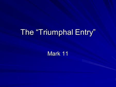 "The ""Triumphal Entry"" Mark 11. An Outline of Mark The Coming of the Kingdom: –""The time is fulfilled, and the kingdom of God is at hand!"" - Mark 1:15."