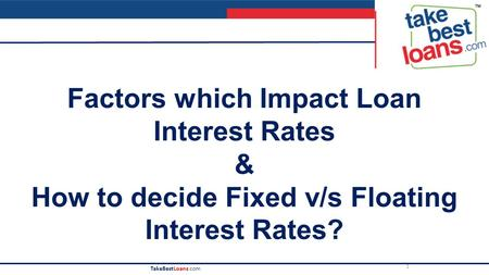 1 TakeBestLoans.com Factors which Impact Loan Interest Rates & How to decide Fixed v/s Floating Interest Rates?