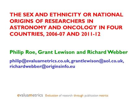 THE SEX AND ETHNICITY OR NATIONAL ORIGINS OF RESEARCHERS IN ASTRONOMY AND ONCOLOGY IN FOUR COUNTRIES, 2006-07 AND 2011-12 Philip Roe, Grant Lewison and.