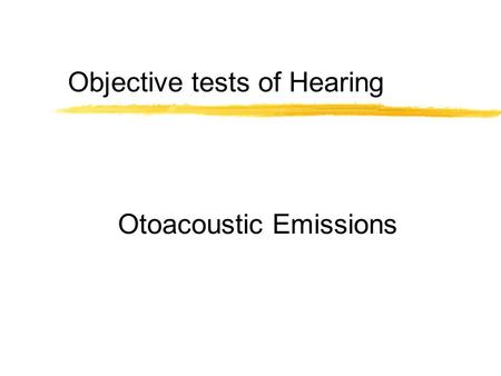 Otoacoustic Emissions Objective tests of Hearing.