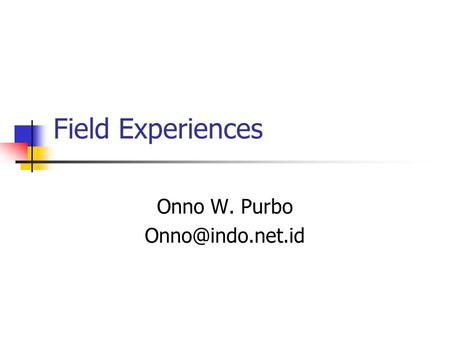 Field Experiences Onno W. Purbo