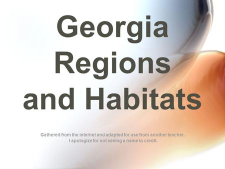 Georgia Regions and Habitats Gathered from the internet and adapted for use from another teacher. I apologize for not seeing a name to credit.