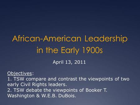 African-American Leadership in the Early 1900s April 13, 2011 Objectives: 1. TSW compare and contrast the viewpoints of two early Civil Rights leaders.