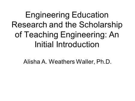 Engineering Education Research and the Scholarship of Teaching Engineering: An Initial Introduction Alisha A. Weathers Waller, Ph.D.