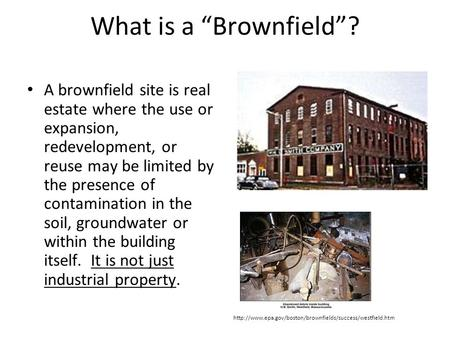 "What is a ""Brownfield""? A brownfield site is real estate where the use or expansion, redevelopment, or reuse may be limited by the presence of contamination."