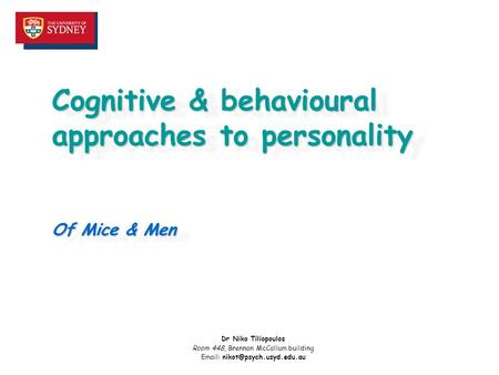 Cognitive & behavioural approaches to personality Of Mice & Men Dr Niko Tiliopoulos Room 448, Brennan McCallum building