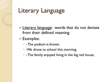 Literary Language Literary language: words that do not deviate from their defined meaning. Examples: ◦ - The podium is brown. ◦ -We drove to school this.